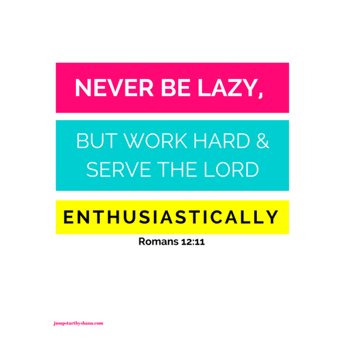 Never be lazy, but work hard and serve the Lord enthusiastically. (1)